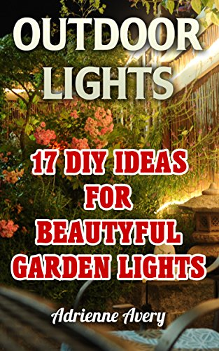 Outdoor Lights: 17 DIY Ideas For Beautyful Garden Lights: (Handbuilt Home, DIY Projects, DIY Crafts, DIY Books)
