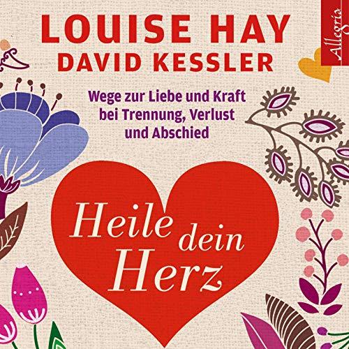 Heile dein Herz: Wege zur Liebe und Kraft bei Trennung, Verlust und Abschied: 5 CDs (Louise Hay Audio Cd)