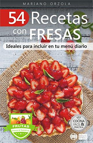 54 RECETAS CON FRESAS: Ideales para incluir en tu menú diario (Colección Cocina Fácil & Práctica  nº 112) por Mariano Orzola