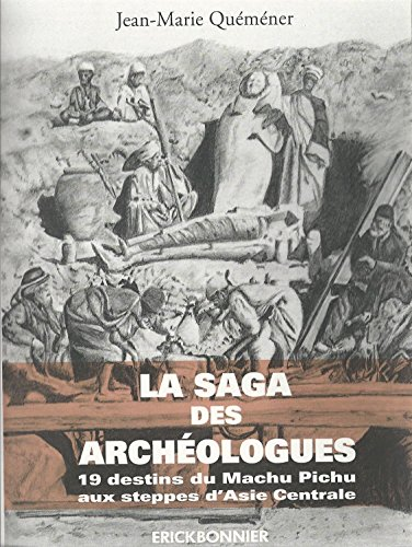 La Saga des Archéologues : 19 destins du Machu Pichu aux steppes d'Asie centrale