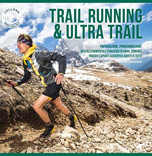 Trail running & ultra trail. Preparazione, programmazione dell'allenamento e strategia di gara. Consigli pratici e spunti scientifici adatti a tutti