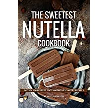 The Sweetest Nutella Cookbook: Satisfy Your Sweet Tooth with These Nutty Recipes (English Edition)