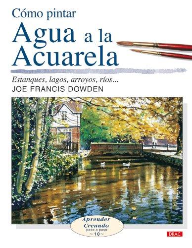 CÓMO PINTAR AGUA A LA ACUARELA (Aprender Creando) por Joe Francis Dowden