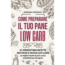 Come preparare il tuo pane low carb: 30 irresistibili ricette per pane e panini low carb. Le migliori ricette di pane senza carboidrati per dimagrire (Italian Edition)