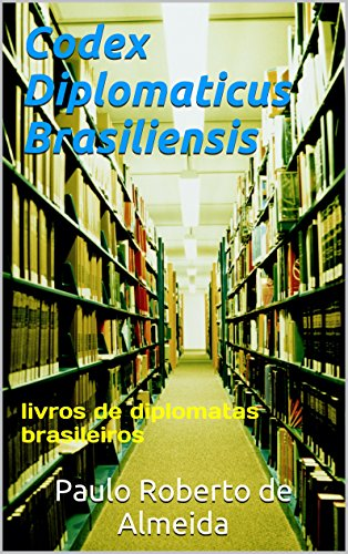 Codex Diplomaticus Brasiliensis: livros de diplomatas brasileiros (Portuguese Edition) por Paulo Roberto de Almeida