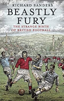 Beastly Fury: The Strange Birth Of British Football by [Sanders, Richard]