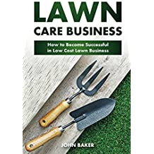 Lawn Care Business: How to Become Successful in Low Cost Lawn Business (English Edition)