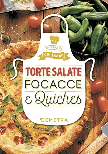 Torte salate, focacce e quiches. Ediz. illustrata