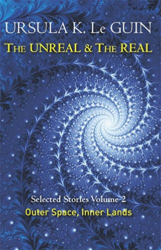 The Unreal and the Real Volume 2: Selected Stories of Ursula K. Le Guin: Outer Space & Inner Lands
