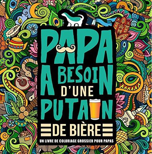 Papa a besoin d'une p*tain de bière : Un livre de coloriage grossier pour papas: Un livre de coloriage pour adultes et un cadeau unique pour hommes, ... pour se détendre et relâcher le stress) por Honey Badger Coloring