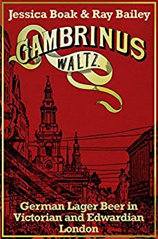Gambrinus Waltz: German Lager Beer in Victorian and Edwardian London (English Edition) di [Bailey, Ray, Boak, Jessica]