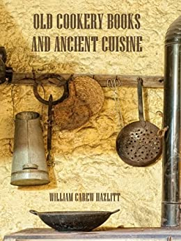 Old Cookery Books and Ancient Cuisine (Illustrated) by [Hazlitt, William Carew]