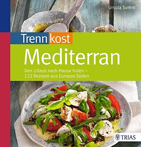 Trennkost mediterran: 122 Rezepte aus Europas Süden