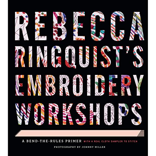 Rebecca Ringquist s Embroidery Workshops: A Bend-the-Rules Primer