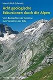 Acht geologische Exkursionen durch die Alpen: Vom Beobachten der Gesteine zum Verstehen der Erde - Hans U Schmutz