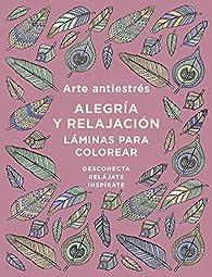 Arte antiestrés: Alegría y relajación. Láminas para colorear par  Varios autores