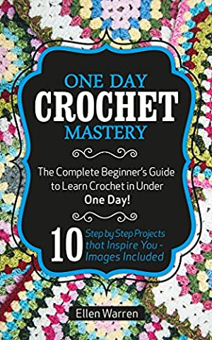 CROCHET: ONE DAY CROCHET MASTERY: The Complete Beginner's Guide to Learn Crochet in Under 1 Day! - 10 Step by Step Projects That Inspire You – Images