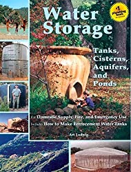 Water Storage: Tanks, Cisterns, Aquifers, And Ponds for Domestic Supply, Fire And Emergency Use. Includes How to Make Ferrocement Water Tanks