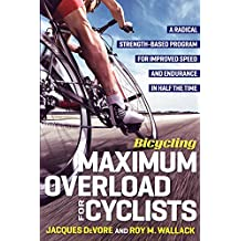 Bicycling Maximum Overload for Cyclists: A Radical Strengh-Based Program for Improved Speed and Endurance in Half the Time