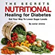 The Secrets of Nutritional Healing for Diabetes: Eat Your Way to Lower Sugar Levels