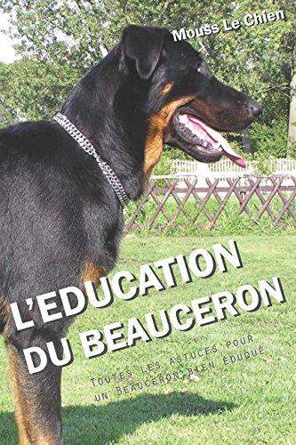 L'EDUCATION DU BEAUCERON: Toutes les astuces pour un Beauceron bien éduqué par Mouss Le Chien