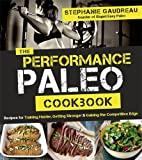 Performance Paleo Cookbook: Recipes for Training Harder, Getting Stronger and Gaining the Competitive Edge
