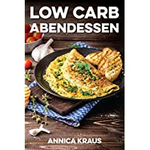 Low Carb Abendessen: 50 Rezepte zum Abnehmen mit der Low Carb Diät