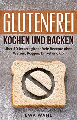 Glutenfrei kochen und backen: Über 50 leckere glutenfreie Rezepte ohne Weizen, Roggen, Dinkel und Co. (glutenfrei kochen, glutenfrei backen, glutenfrei ... rezepte, glutenfreie küche, gluten) (Wahl Diät)