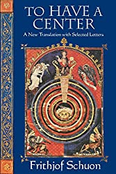 To Have a Center: A New Translation with Selected Letters (English Language Writings of Frithjof Schun)