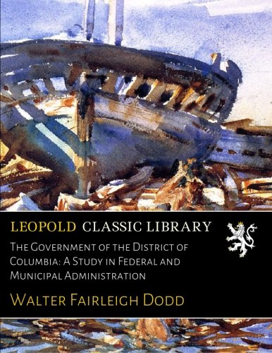 The Government of the District of Columbia: A Study in Federal and Municipal Administration por Walter Fairleigh Dodd