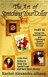 The Art of Stretching Your Dollar Part III: Eating Out, Entertainment, and Celebrating Special Occasions for Less: A Six Part Series to Help You Spend ... of Stretching Your Dollar Series Book 3)