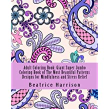 Adult Coloring Book: Giant Super Jumbo Coloring Book of The Most Beautiful Patterns Designs for Mindfulness and Stress Relief (Adult Coloring Books)