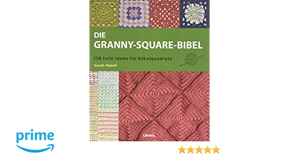Die Granny Square Bibel 158 Tolle Ideen Für Häkelquadrate Amazon