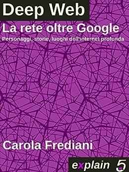 DEEP WEB - La rete oltre Google: Personaggi, storie e luoghi dell'internet profonda di [Frediani, Carola]