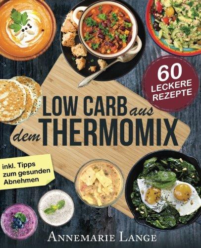 Image of Low Carb Thermomix©: Das Kochbuch mit 60 leckeren und leichten Rezepten - Wie Sie sich gesund ernähren und abnehmen - Mixen mit Low Carb