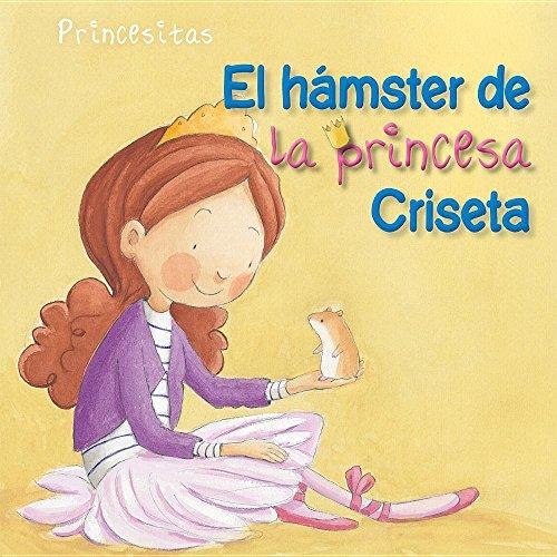 Portada del libro El hámster de la princesa Criseta (Princess Criseta's Hamster) (Princesitas / Little Princesses)