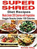 Super Shred Diet Recipes: Meals Under 200 Calories with Vegetables: Veggie Snacks Under 100 Calories (English Edition)
