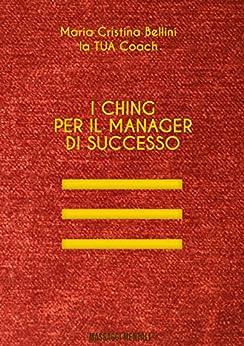 I Ching per il manager di successo: I preziosi consigli del libro dei mutamenti per la tua carriera (la TUA Coach) di [Bellini, Maria Cristina]