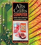 The Arts and Crafts Computer: Using Your Computer as an Artist's Tool by Janet Ashford (2001-09-08)