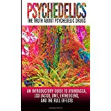 Psychedelics: The Truth About Psychedelic Drugs: An Introductory Guide to Ayahuasca, LSD (Acid), DMT, Entheogens, And The Full Effects