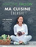 Ma Cuisine Energie de Martine Fallon: 100 recettes gourmandes pour une alimentation saine au quotidien (French Edition)