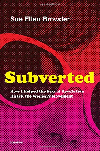 Subverted: How I Helped the Sexual Revolution Hijack the Women S Movement por Sue Ellen Browder