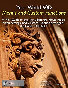 Your World 60D Menus and Custom Functions - A Mini-Guide to the Menu Settings, Movie Mode Menu Settings, and Custom Function Settings of the Canon EOS 60D by [Klostermann, Douglas]