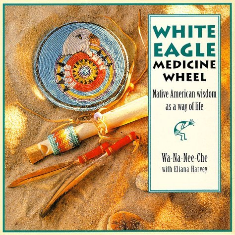The White Eagle Medicine Wheel: Native American Wisdom As A Way of Life by Wa-Na-Nee-Che (1997-04-15)