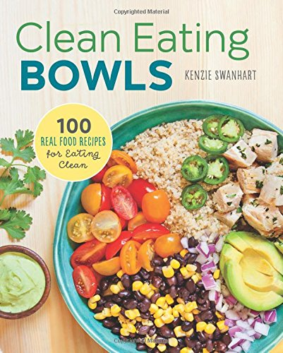 Clean Eating Bowls: 100 Real Food Recipes for Eating Clean