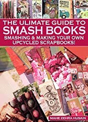A Beginners Guide to Smash Books and Upcycled Scrapbooks - A step-by-step guide to creating beautiful pieces of art (Green Crafts Book 4) (English Edition)