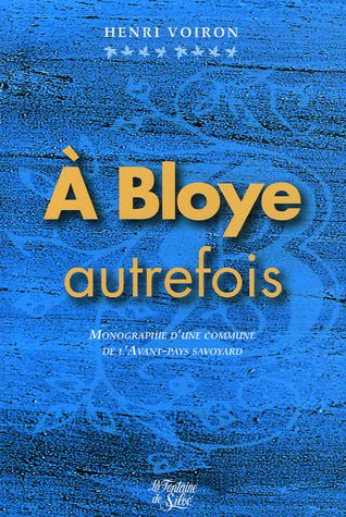 A Bloye, autrefois... : Monographie d'une paroisse et commune de l'Avant-pays savoyard par Henri Voiron