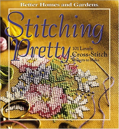 Better Homes And Gardens Cross Stitch (Better Homes and Gardens Stitching Pretty: 101 Lovely Cross-Stitch Projects to Make (Better Homes & Gardens))