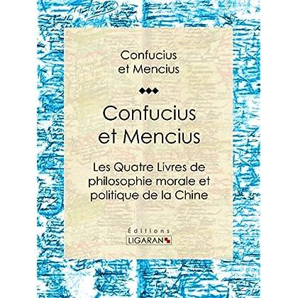 Confucius et Mencius: Les Quatre Livres de philosophie morale et politique de la Chine