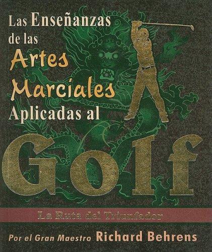 Las Ensenanzas de las Artes Marciales Aplicadas al Golf: La Ruta del Triunfador por Richard Behrens